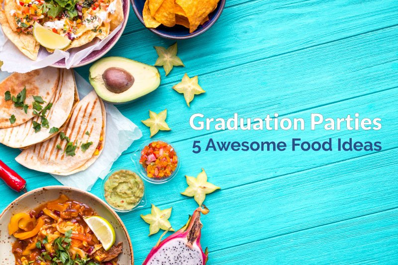 5 awesome food ideas for graduation parties